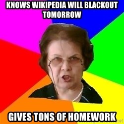 teacher - KNOWS WIKIPEDIA WILL BLACKOUT TOMORROW GIVES TONS OF HOMEWORK