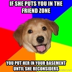 Advice Dog - if she puts you in the friend zone You put her in your basement until she reconsiders
