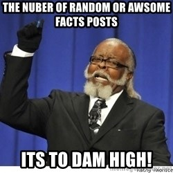 The tolerance is to damn high! - the nuber of random or awsome  facts posts  its to dam high!