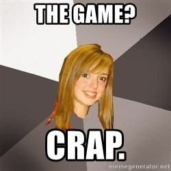 Musically Oblivious 8th Grader - The game? crap.