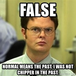 Dwight Meme - FALSE Normal means the past. I was not CHipper in the past.