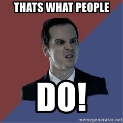 Jim Moriarty - THATS WHAT PEOPLE DO!