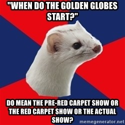 """E! Network Obsessed Ermine - """"When do the Golden Globes Start?"""" Do mean the pre-red carpet show or the red carpet show or the actual show?"""