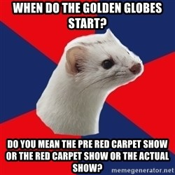 E! Network Obsessed Ermine - When do the Golden globes start? Do you mean the pre red carpet show or the red carpet show or the actual show?
