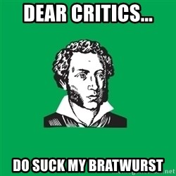 typical poet - dear critics... do suck my bratwurst