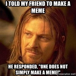 """Boromir - I Told My Friend To Make A Meme He responded, """"One does not simply make a meme!"""""""