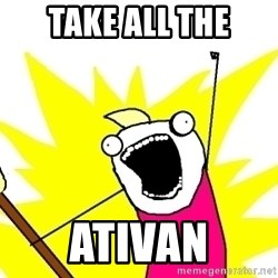 X ALL THE THINGS - take all the ativan