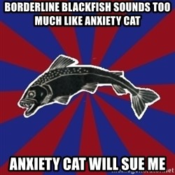 Borderline Blackfish - borderline blackfish sounds too much like anxiety cat anxiety cat will sue me