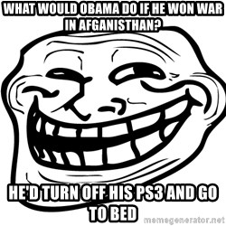 Problem Trollface - What would obama do if he won war in afganisthan? He'd turn off his ps3 and go to bed