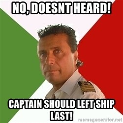 Captain Fail - no, doesnt heard!  CAPTAIN SHOULD LEFT SHIP LAST!