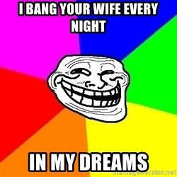 Trollface - i bang your wife every night in my dreams