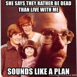 Vengeance Dad - she says they rather be dead than live with me sounds like a plan