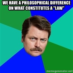 "Advice Ron Swanson - we have a philosophical difference on what constitutes a ""law"""