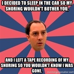 Buster Bluth Arr. - I decided to sleep in the car so my snoring wouldn't bother you, and I left a tape recording of my snoring so you wouldn't know I was gone.
