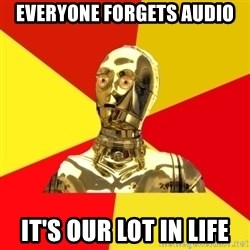 C3PO - Everyone forgets audio it's our lot in life