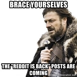 "Winter is Coming - brace yourselves the ""reddit is back"" posts are coming"