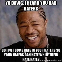XZIBITHI - Yo dawg, I heard you had haters so I put some hate in your haters so your haters can hate while their hate hates
