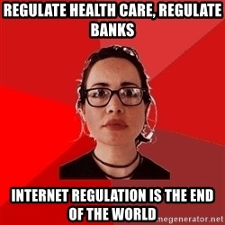 Liberal Douche Garofalo - REGULATE HEALTH CARE, REGULATE BANKS INTERNET REGULATION IS THE END OF THE WORLD