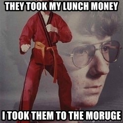 PTSD Karate Kyle - They took my lunch money I took them to the moruge