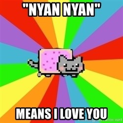 "nyan nyan nyan cat - ""Nyan nyan"" Means i love you"