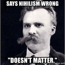 "Nietzsche - Says nihilism wrong ""Doesn't matter."""