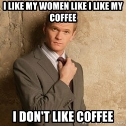 Neil Patrick Harris - I like my women like i like my coffee I don't like coffee