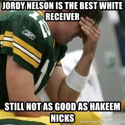 Aaron Rodgers Sad - JORDY NELSON IS THE BEST WHITE RECEIVER still not as good as hakeem nicks