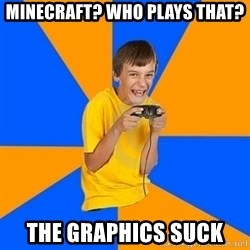 Annoying Gamer Kid - Minecraft? Who plays that? the graphics suck