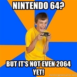 Annoying Gamer Kid - nintendo 64? but it's not even 2064 yet!