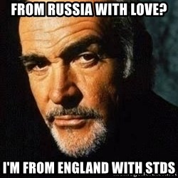 Shexy Connery - From russia with love? I'm from england with stds