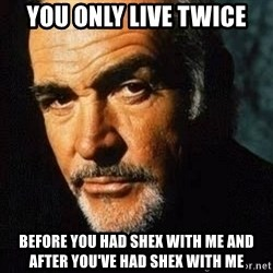 Shexy Connery - you only live twice before you had shex with me and after you've had shex with me