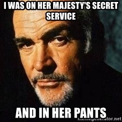 Shexy Connery - I was on her majesty's secret service and in her pants