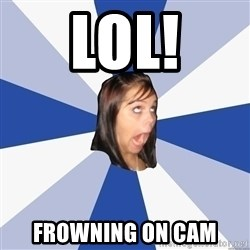 Annoying Facebook Girl - LOL! FROWNING on cam