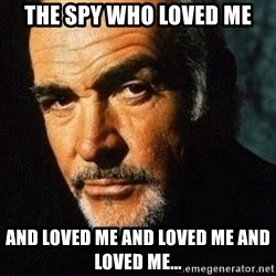 Shexy Connery - the spy who loved me and loved me and loved me and loved me...