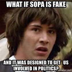 Conspiracy Keanu - WHAT IF SOPA IS FAKE AND IT WAS DESIGNED TO GET   US INVOLVED IN POLITICS?