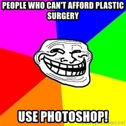 Trollface - People who can't afford plastic surgery use photoshop!