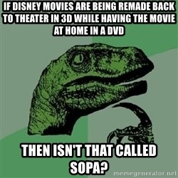 Philosoraptor - If disney movies are being remade back to theater in 3d while having the movie at home in a dvd then isn't that called sopa?