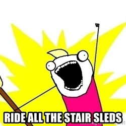 X ALL THE THINGS - ride ALL the stair sleds