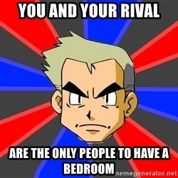 Professor Oak - you and your rival are the only people to have a bedroom