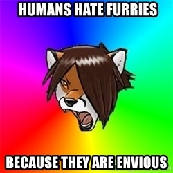 Advice Furry -  humans hate furries because they are envious
