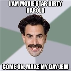 Advice Borat - I am movie star dirty harold come on, make my day jew