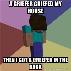 Depressed Minecraft Guy - a griefer griefed my house then i got a creeper in the back