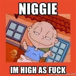 Tommy Pickles - niggie im high as fuck