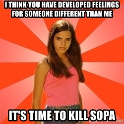 Jealous Girl - i think you have developed feelings for someone different than me it's time to kill sopa