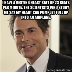 Chris Traeger - I have a resting heart rate of 23 beats per minute. The scientists who study me say my heart can pump jet fuel up into an airplane.
