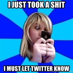 Annoying Twitter Freak - I just took a shit I must let twitter know