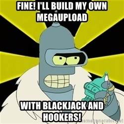 Bender IMHO - FINE! i'LL build my own megaupload with blackjack and hookers!