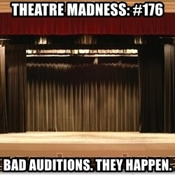 Theatre Madness - Theatre madness: #176 Bad auditions. They happen.