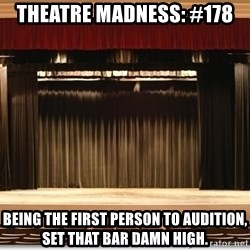 Theatre Madness - Theatre madness: #178 being The first person to audition, set that bar damn high.