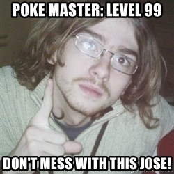 Pointing finger guy - POKE MASTER: LEVEL 99 Don't mess with this jose!